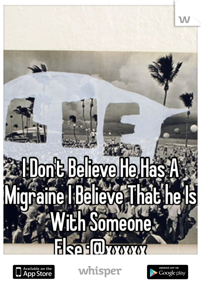 I Don't Believe He Has A Migraine I Believe That he Is With Someone Else :@xxxxx