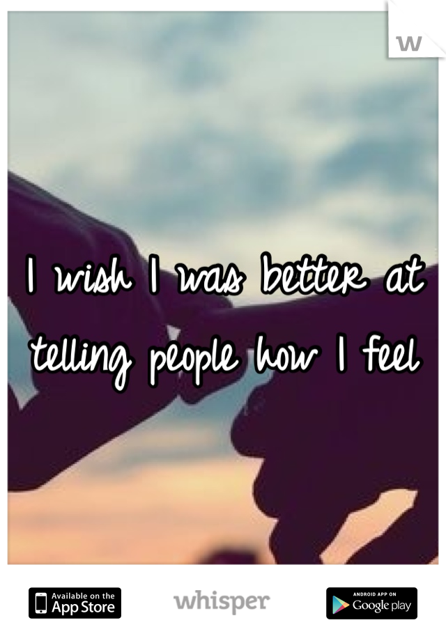 I wish I was better at telling people how I feel