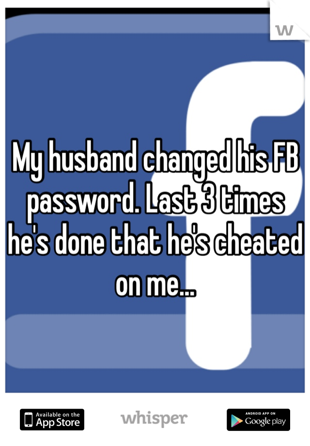 My husband changed his FB password. Last 3 times he's done that he's cheated on me...