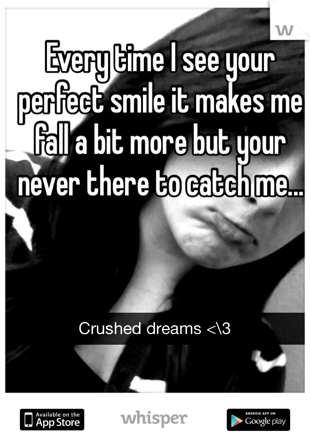 Every time I see your perfect smile it makes me fall a bit more but your never there to catch me...