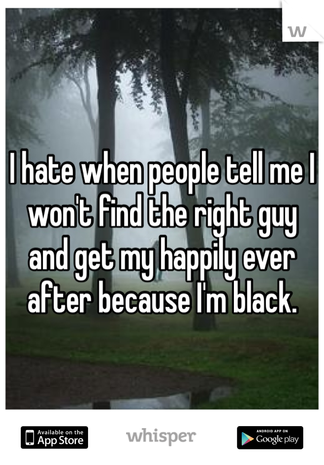 I hate when people tell me I won't find the right guy and get my happily ever after because I'm black.