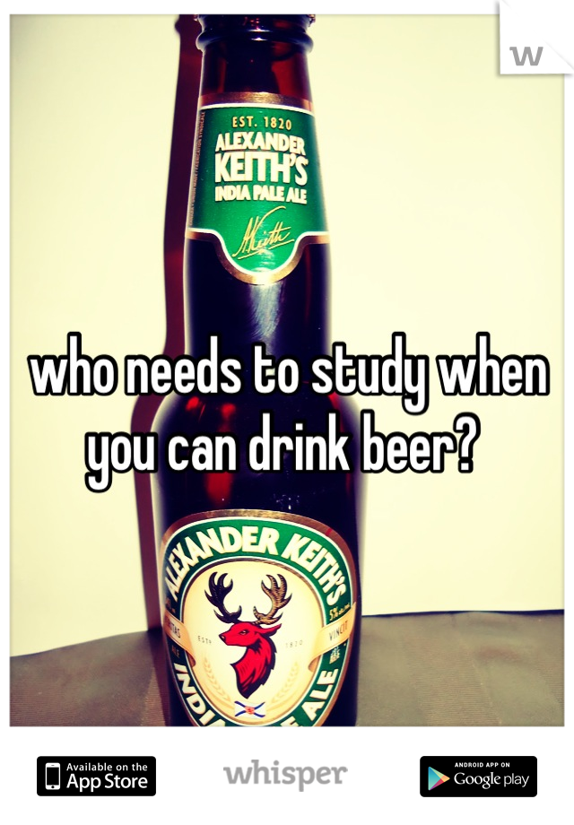 who needs to study when you can drink beer?