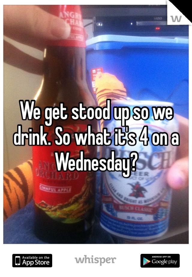 We get stood up so we drink. So what it's 4 on a Wednesday?