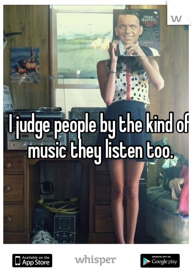 I judge people by the kind of  music they listen too.
