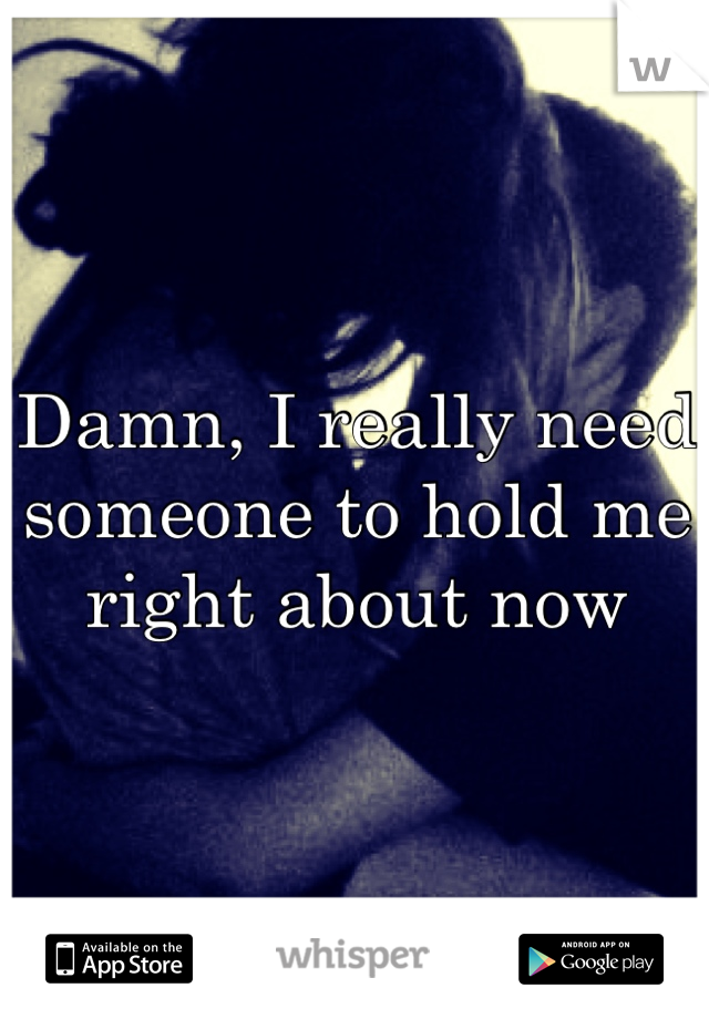 Damn, I really need someone to hold me right about now
