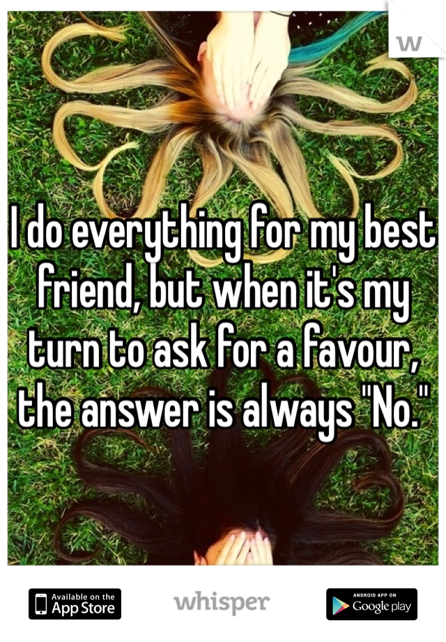 "I do everything for my best friend, but when it's my turn to ask for a favour, the answer is always ""No."""