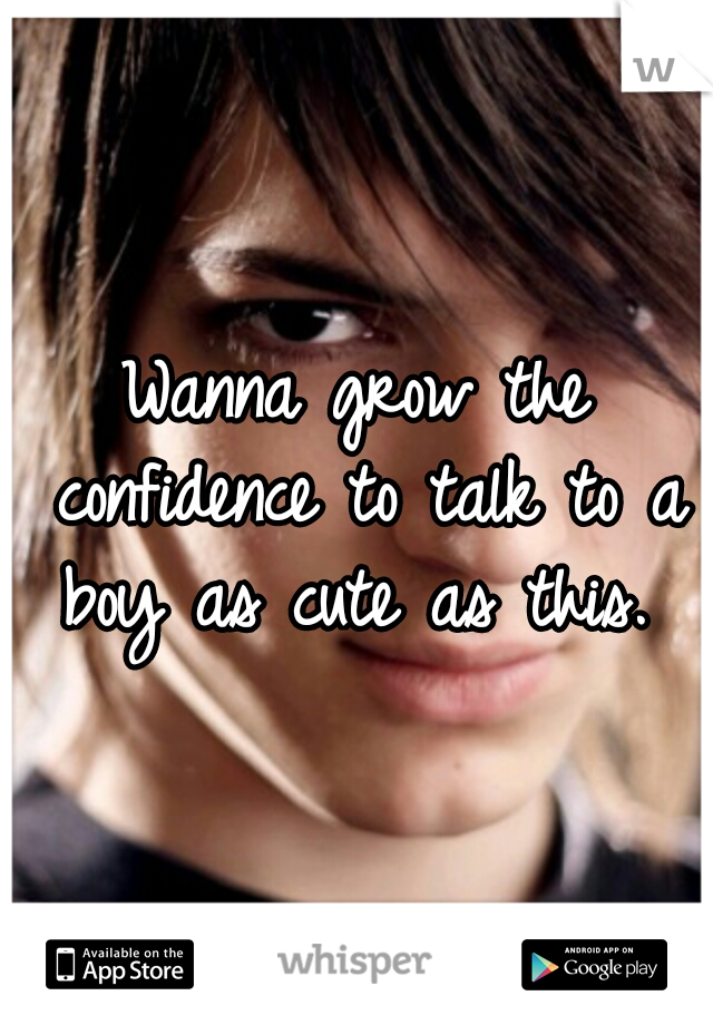 Wanna grow the confidence to talk to a boy as cute as this.