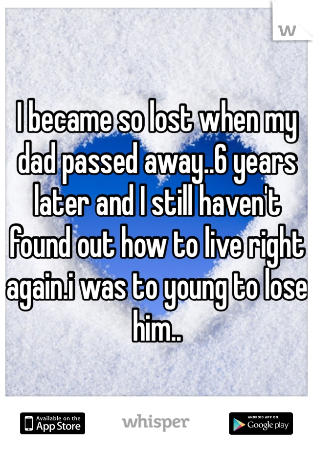 I became so lost when my dad passed away..6 years later and I still haven't found out how to live right again.i was to young to lose him..