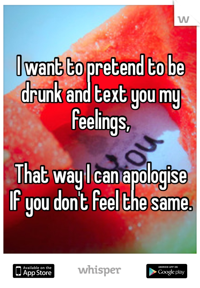 I want to pretend to be drunk and text you my feelings,   That way I can apologise  If you don't feel the same.