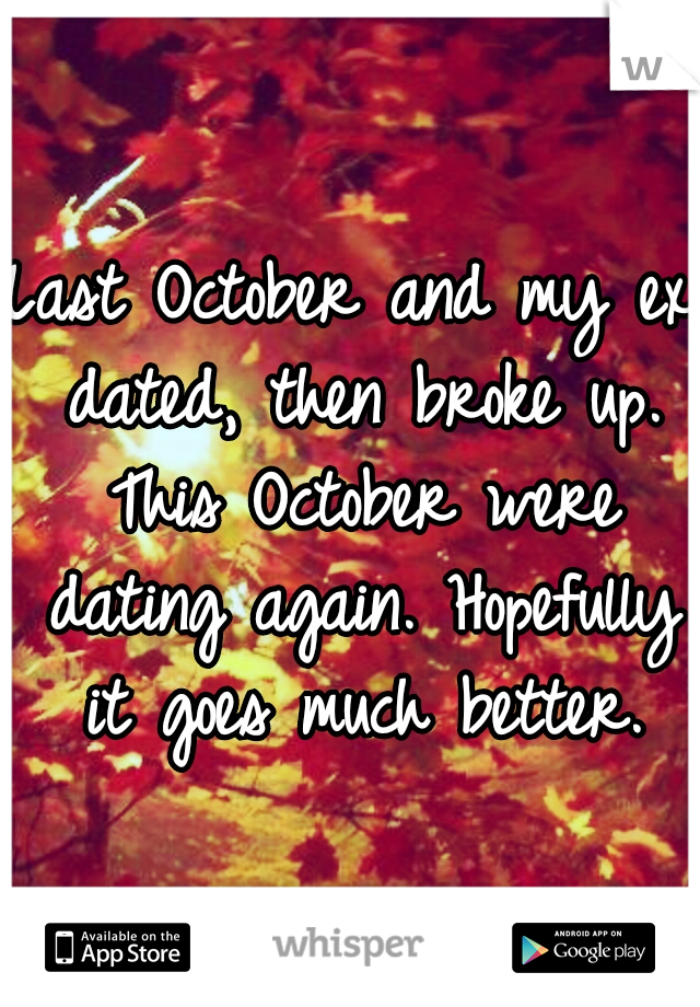 Last October and my ex dated, then broke up. This October were dating again. Hopefully it goes much better.
