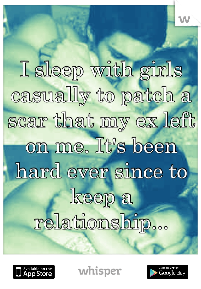 I sleep with girls casually to patch a scar that my ex left on me. It's been hard ever since to keep a relationship...