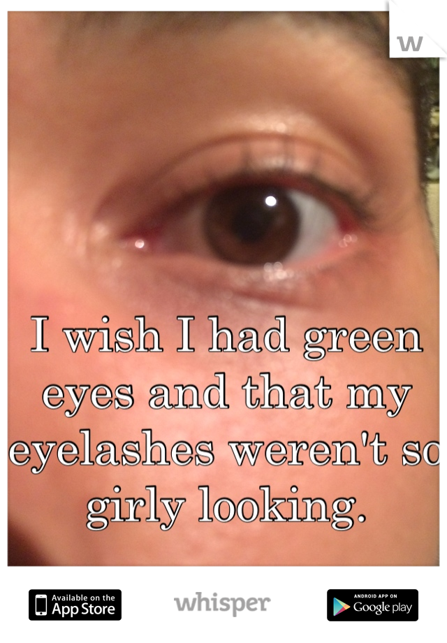 I wish I had green eyes and that my eyelashes weren't so girly looking.