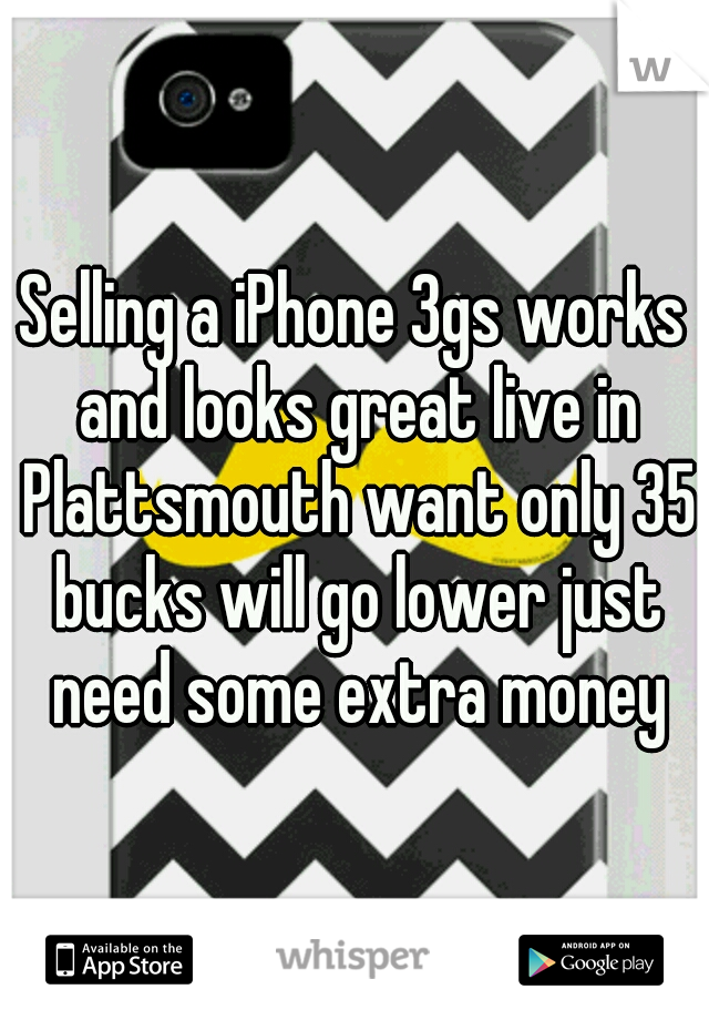Selling a iPhone 3gs works and looks great live in Plattsmouth want only 35 bucks will go lower just need some extra money