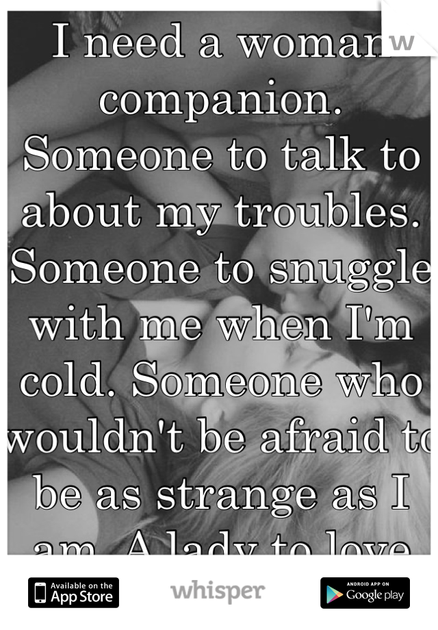 I need a woman companion. Someone to talk to about my troubles. Someone to snuggle with me when I'm cold. Someone who wouldn't be afraid to be as strange as I am. A lady to love me, for me. <3