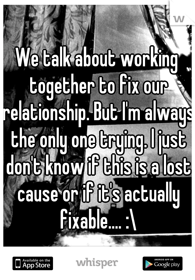 We talk about working together to fix our relationship. But I'm always the only one trying. I just don't know if this is a lost cause or if it's actually fixable.... :\