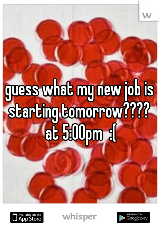 guess what my new job is starting tomorrow????  at 5:00pm  :(