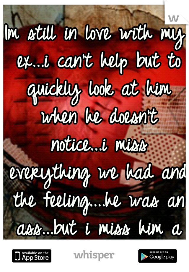 Im still in love with my ex...i can't help but to quickly look at him when he doesn't notice...i miss everything we had and the feeling....he was an ass...but i miss him a lot....