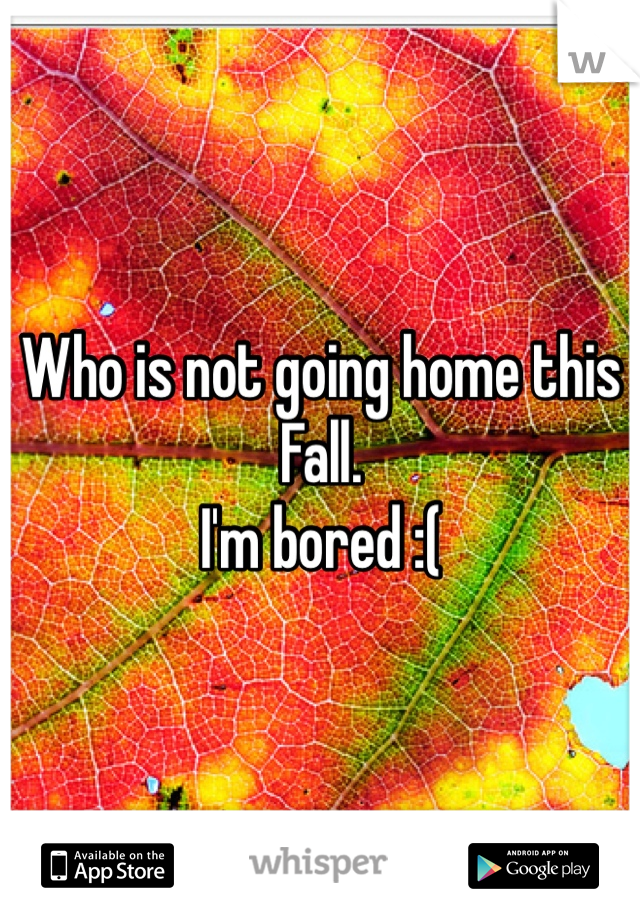 Who is not going home this Fall.  I'm bored :(