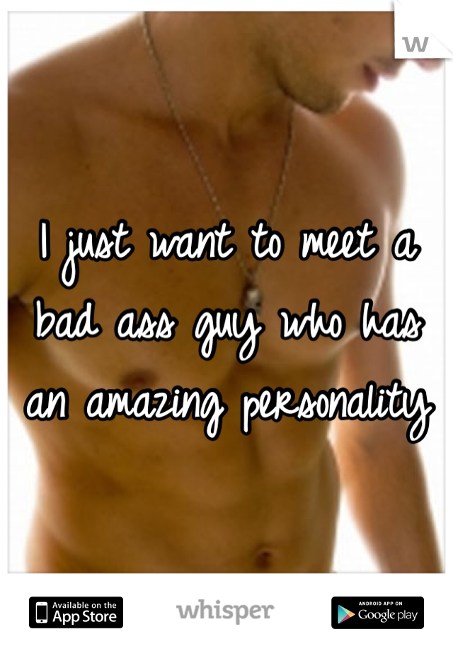 I just want to meet a bad ass guy who has an amazing personality