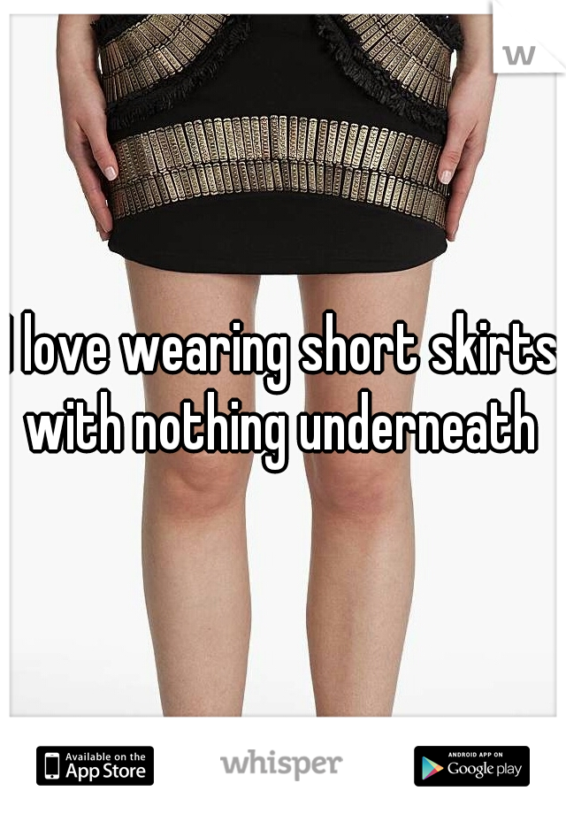I love wearing short skirts with nothing underneath