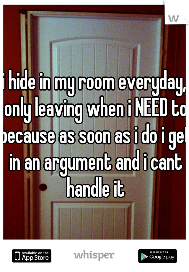 i hide in my room everyday, only leaving when i NEED to because as soon as i do i get in an argument and i cant handle it
