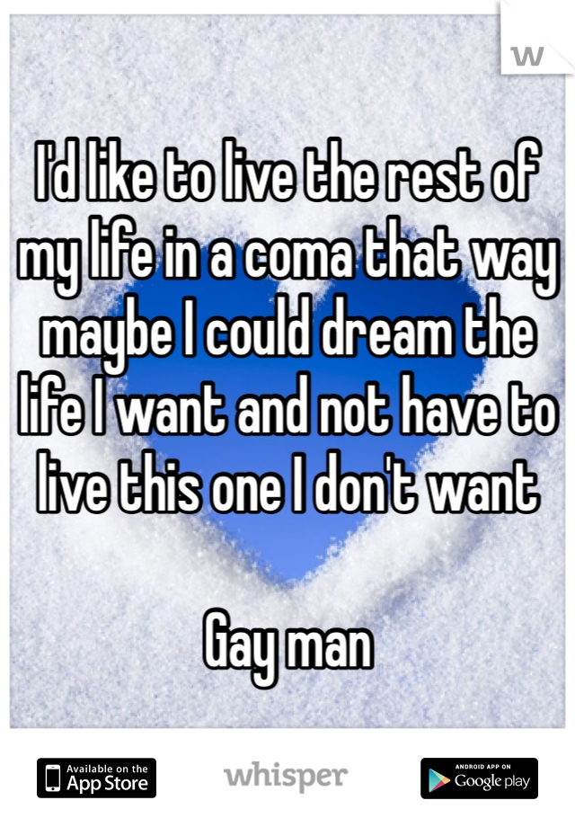 I'd like to live the rest of my life in a coma that way maybe I could dream the life I want and not have to live this one I don't want   Gay man