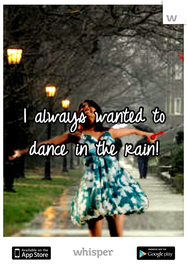 I always wanted to dance in the rain!