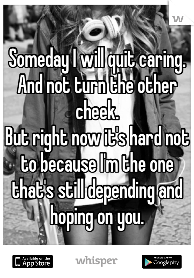 Someday I will quit caring.  And not turn the other cheek.  But right now it's hard not to because I'm the one that's still depending and hoping on you.