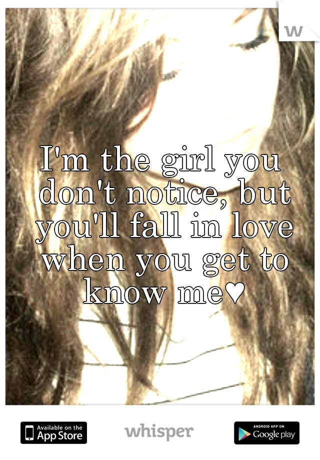 I'm the girl you don't notice, but you'll fall in love when you get to know me♥