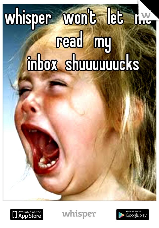 whisper  won't  let  me  read  my  inbox shuuuuuucks