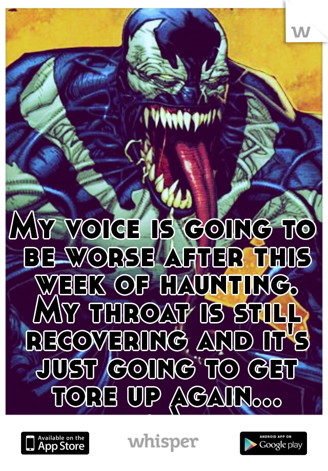 My voice is going to be worse after this week of haunting. My throat is still recovering and it's just going to get tore up again... :-\