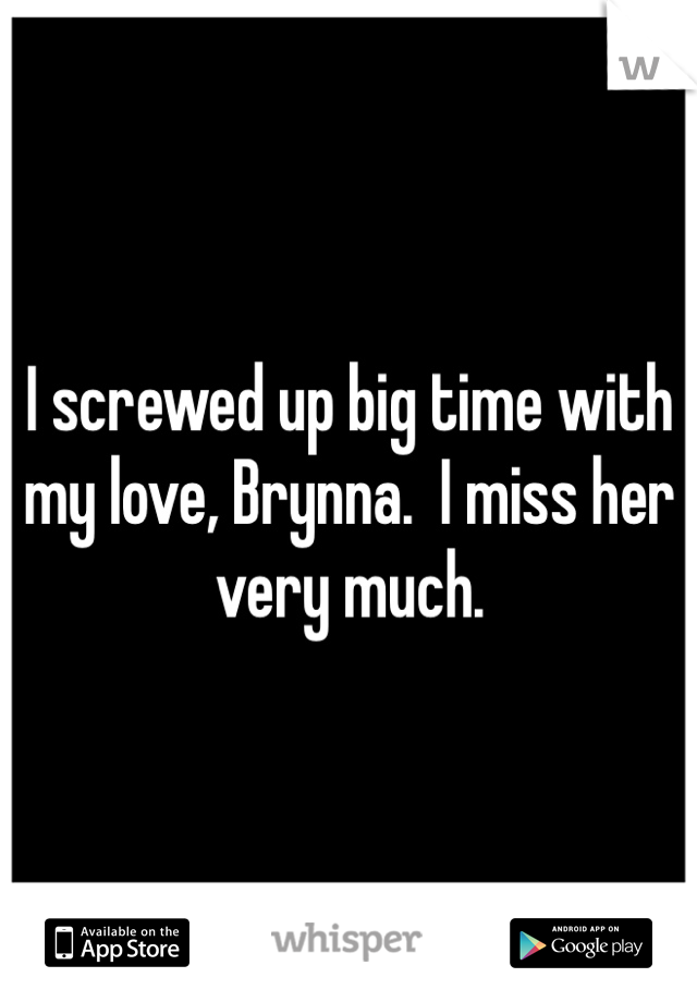 I screwed up big time with my love, Brynna.  I miss her very much.