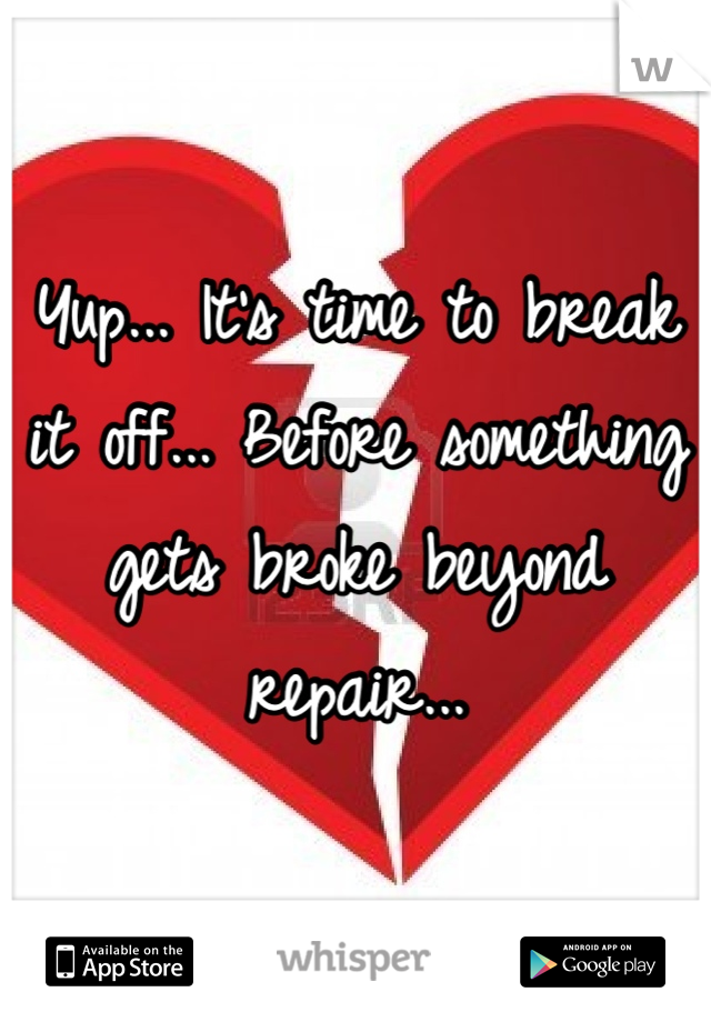 Yup... It's time to break it off... Before something gets broke beyond repair...