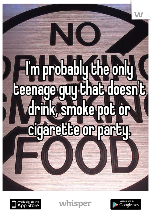 I'm probably the only teenage guy that doesn't drink, smoke pot or cigarette or party.