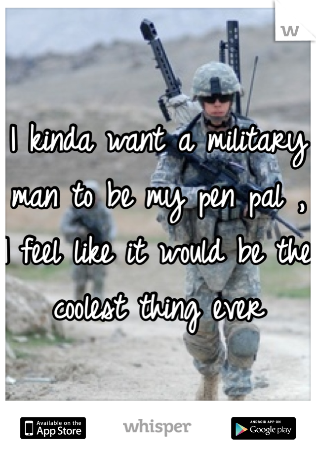 I kinda want a military man to be my pen pal , I feel like it would be the coolest thing ever