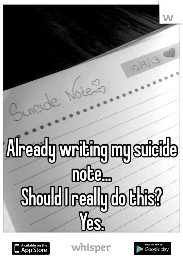 Already writing my suicide note... Should I really do this? Yes.