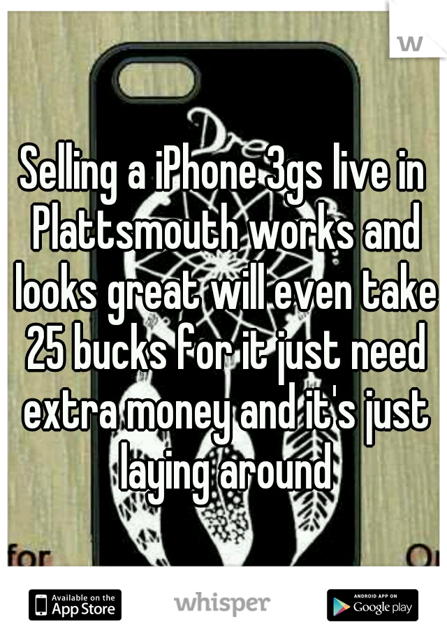 Selling a iPhone 3gs live in Plattsmouth works and looks great will even take 25 bucks for it just need extra money and it's just laying around