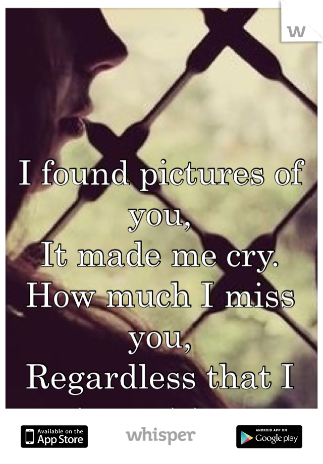 I found pictures of you,  It made me cry.  How much I miss you,  Regardless that I try not too.