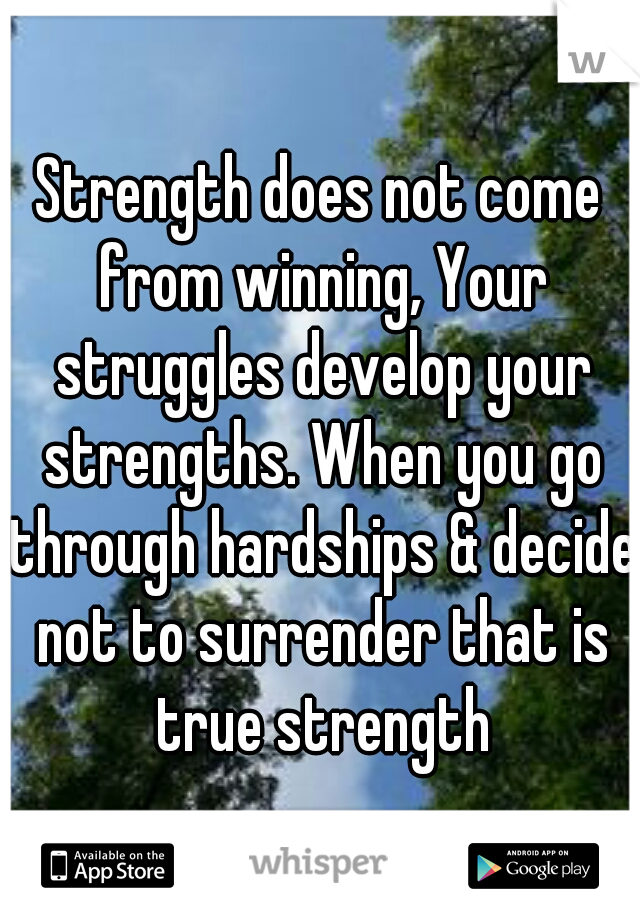Strength does not come from winning, Your struggles develop your strengths. When you go through hardships & decide not to surrender that is true strength