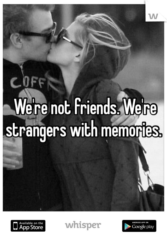 We're not friends. We're strangers with memories.
