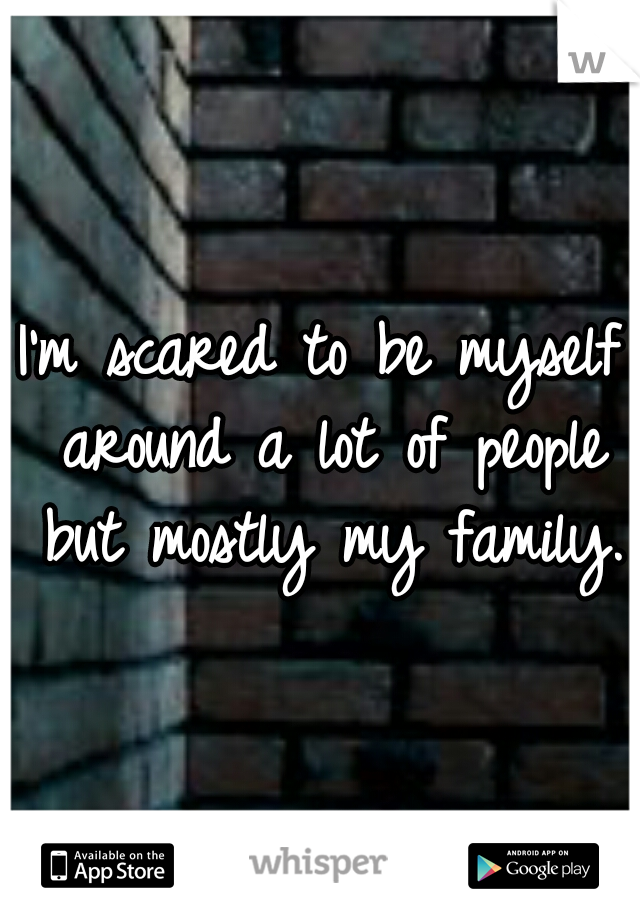 I'm scared to be myself around a lot of people but mostly my family.