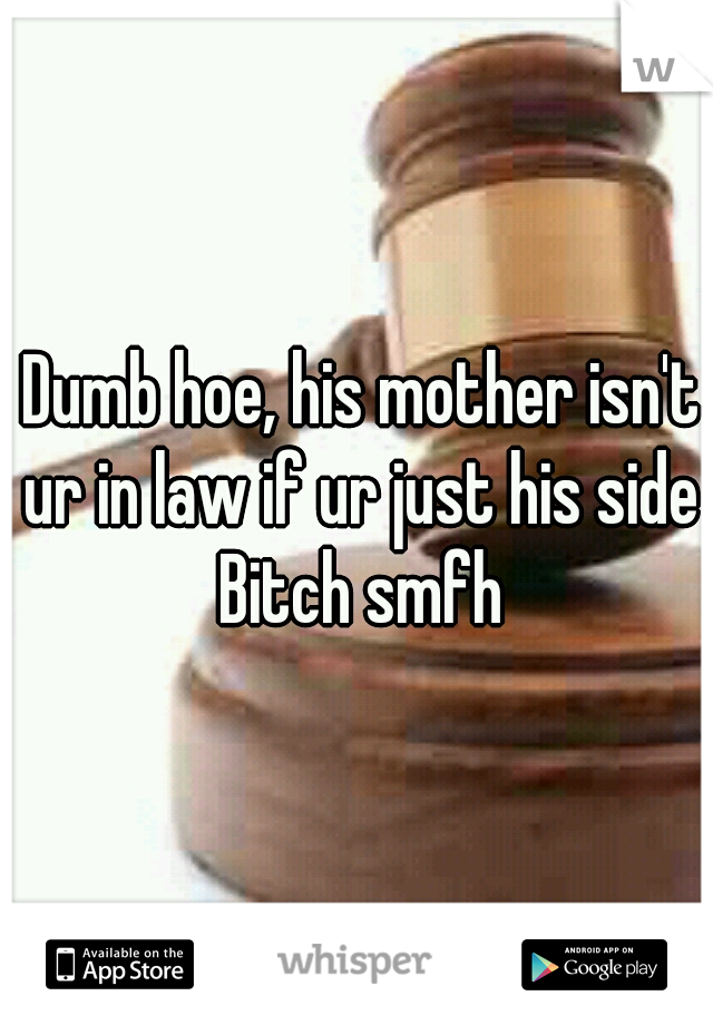 Dumb hoe, his mother isn't ur in law if ur just his side Bitch smfh