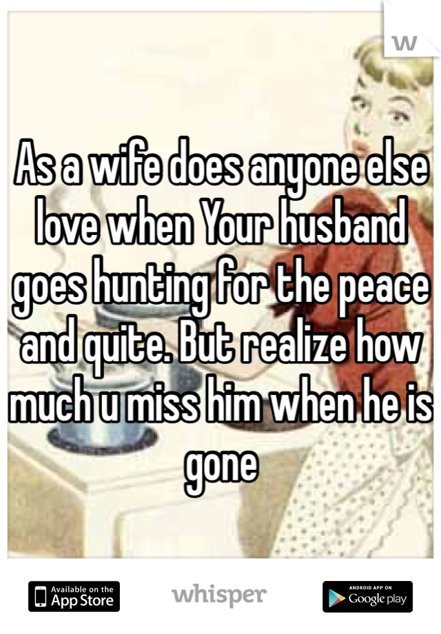 As a wife does anyone else love when Your husband goes hunting for the peace and quite. But realize how much u miss him when he is gone