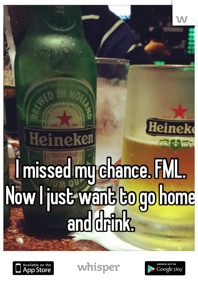 I missed my chance. FML. Now I just want to go home and drink.