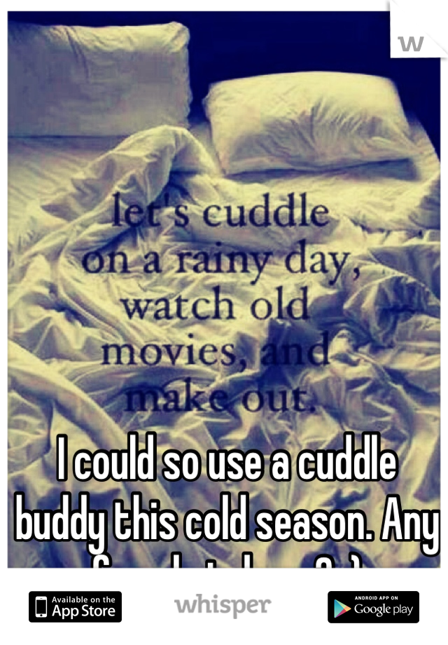 I could so use a cuddle buddy this cold season. Any female takers? :)