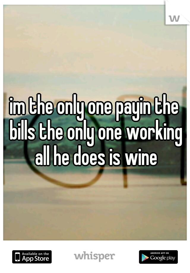 im the only one payin the bills the only one working all he does is wine