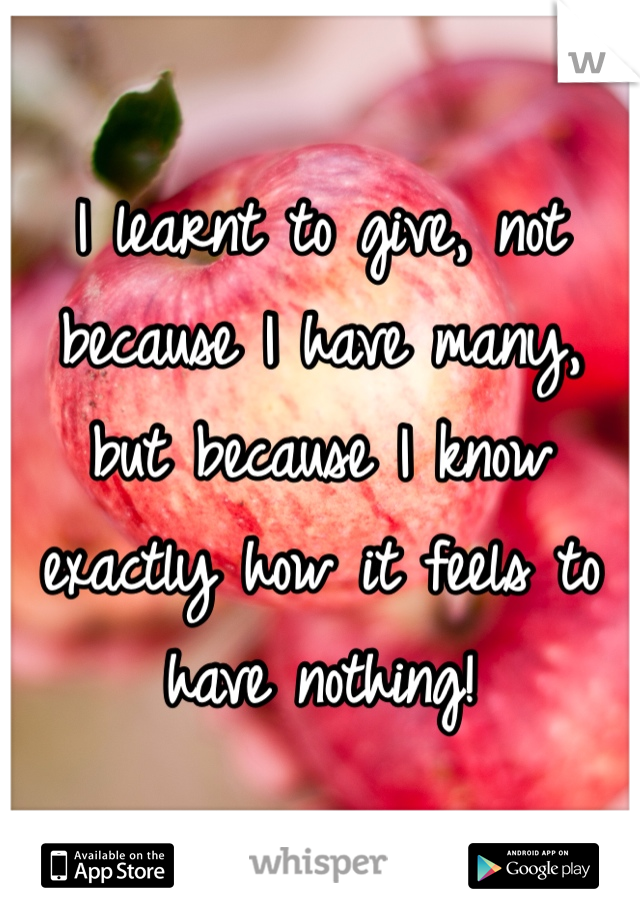 I learnt to give, not because I have many, but because I know exactly how it feels to have nothing!