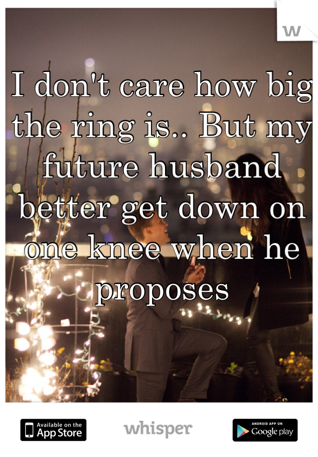 I don't care how big the ring is.. But my future husband better get down on one knee when he proposes