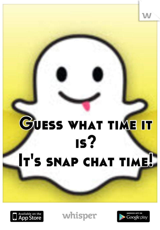 Guess what time it is? It's snap chat time!
