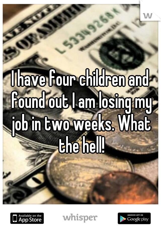 I have four children and found out I am losing my job in two weeks. What the hell!